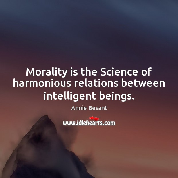 Morality is the Science of harmonious relations between intelligent beings. Image