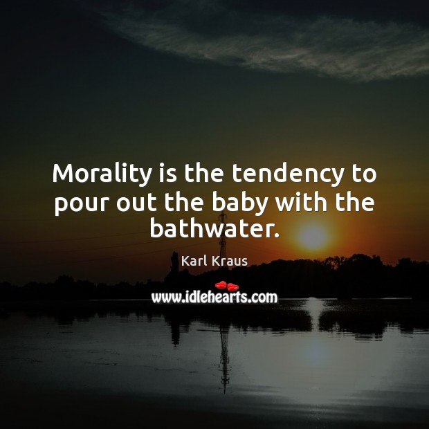Morality is the tendency to pour out the baby with the bathwater. Karl Kraus Picture Quote