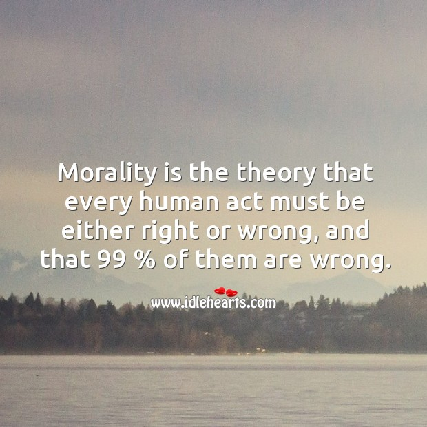 Morality is the theory that every human act must be either right or wrong, and that 99 % of them are wrong. Image