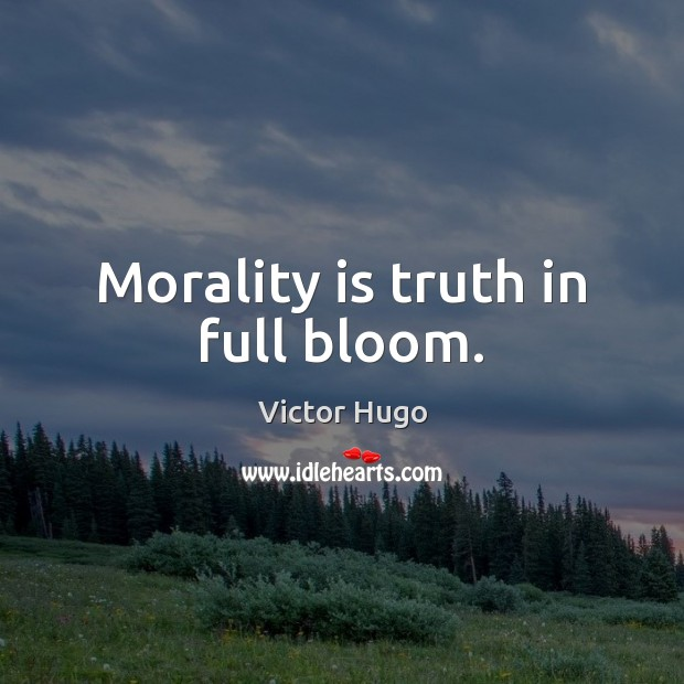 Morality is truth in full bloom. Image