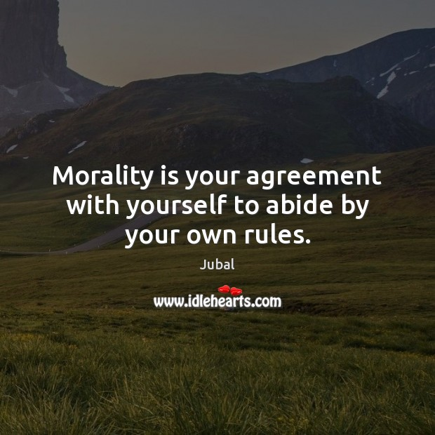Morality is your agreement with yourself to abide by your own rules. Image