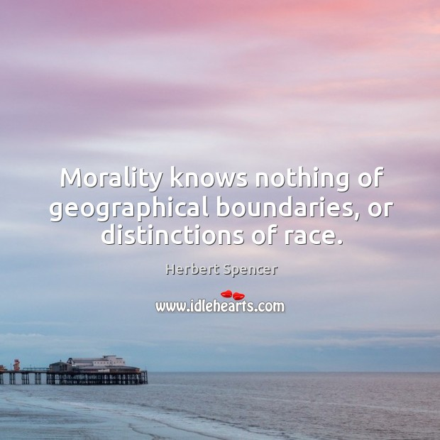 Image, Morality knows nothing of geographical boundaries, or distinctions of race.
