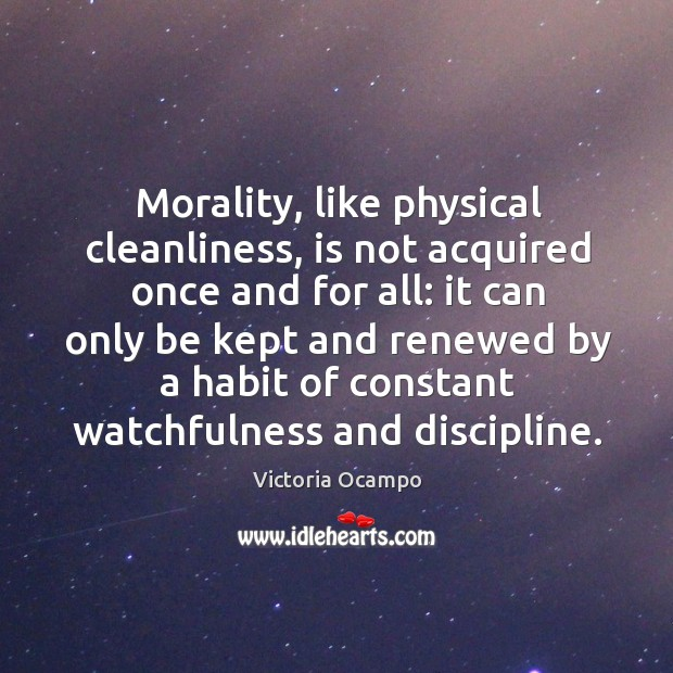 Morality, like physical cleanliness, is not acquired once and for all: it Image