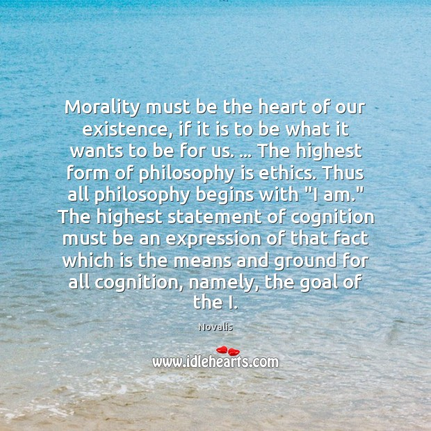 Morality must be the heart of our existence, if it is to Novalis Picture Quote