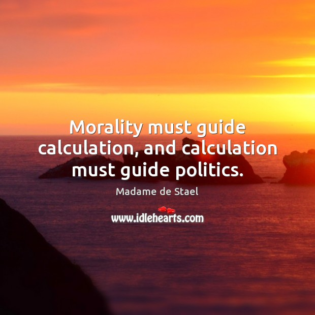 Morality must guide calculation, and calculation must guide politics. Madame de Stael Picture Quote