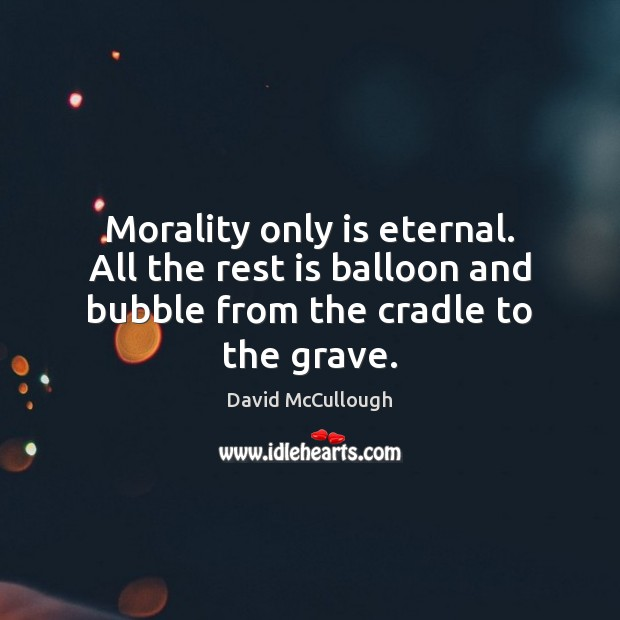 Image, Morality only is eternal. All the rest is balloon and bubble from the cradle to the grave.