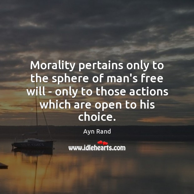 Morality pertains only to the sphere of man's free will – only Ayn Rand Picture Quote