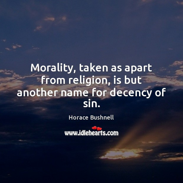Morality, taken as apart from religion, is but another name for decency of sin. Image