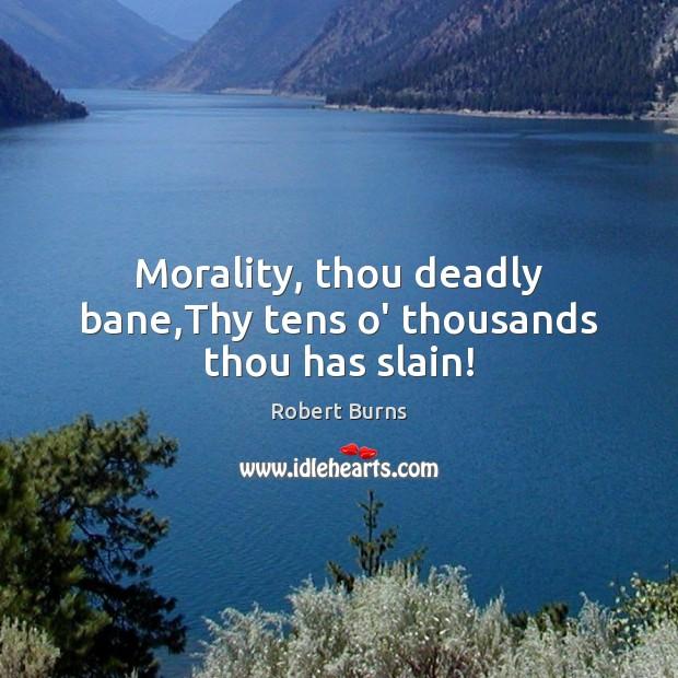Morality, thou deadly bane,Thy tens o' thousands thou has slain! Image