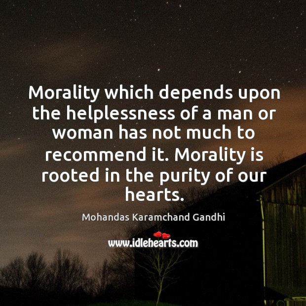 Morality which depends upon the helplessness of a man or woman has not much to recommend it. Mohandas Karamchand Gandhi Picture Quote
