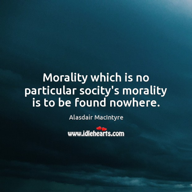 Image, Morality which is no particular socity's morality is to be found nowhere.