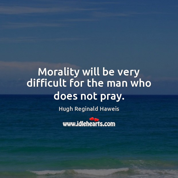 Morality will be very difficult for the man who does not pray. Image