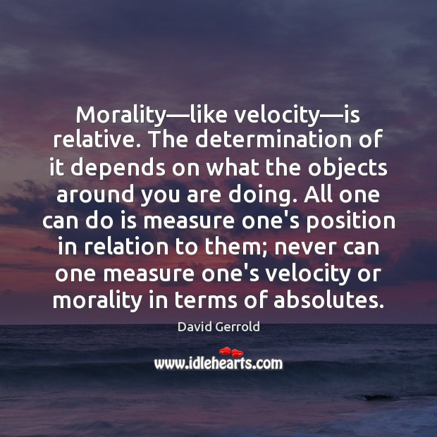 Morality—like velocity—is relative. The determination of it depends on what David Gerrold Picture Quote