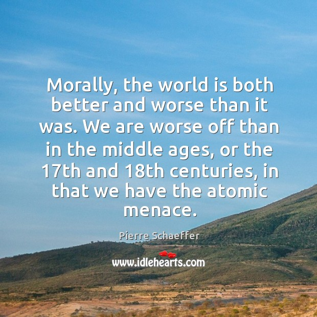 Morally, the world is both better and worse than it was. We are worse off than in the middle ages Pierre Schaeffer Picture Quote