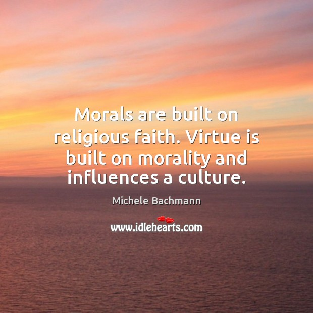 Morals are built on religious faith. Virtue is built on morality and influences a culture. Image