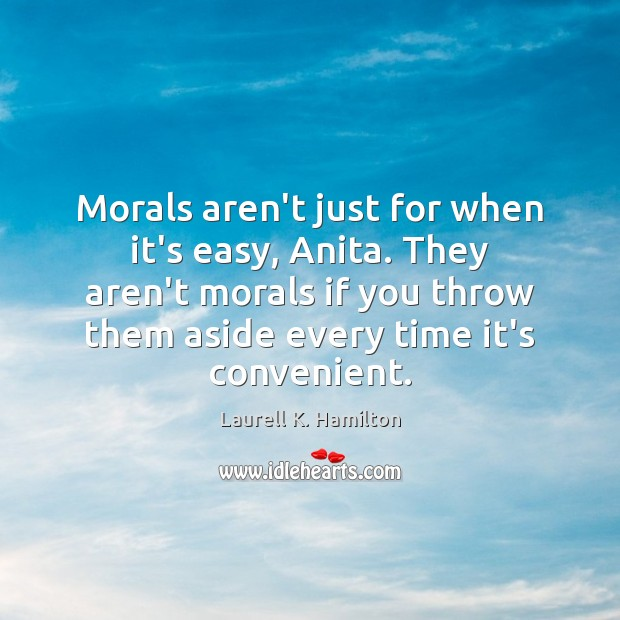 Morals aren't just for when it's easy, Anita. They aren't morals if Laurell K. Hamilton Picture Quote