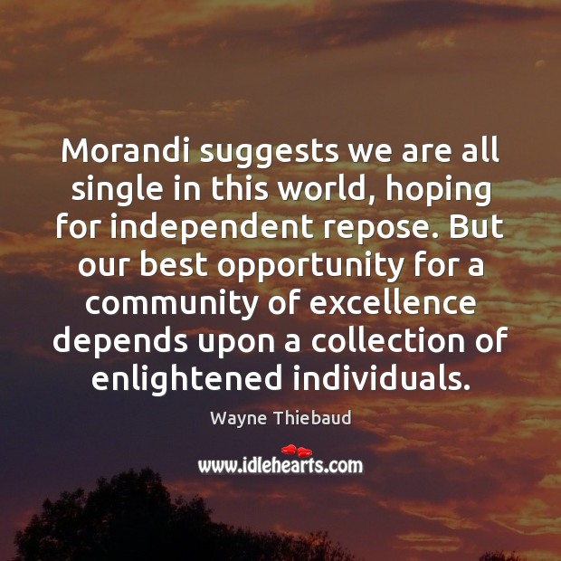 Morandi suggests we are all single in this world, hoping for independent Wayne Thiebaud Picture Quote