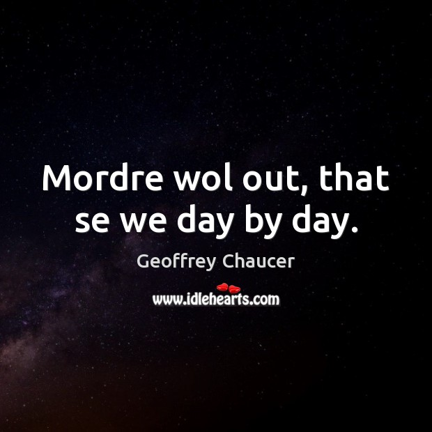 Mordre wol out, that se we day by day. Geoffrey Chaucer Picture Quote