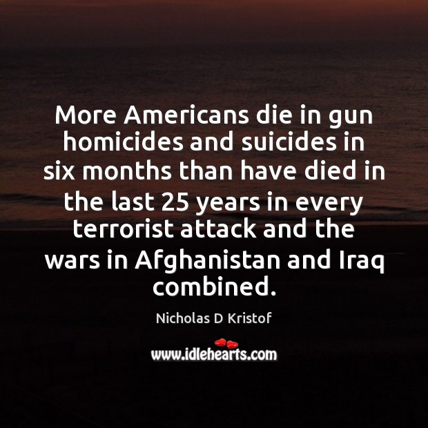 More Americans die in gun homicides and suicides in six months than Nicholas D Kristof Picture Quote