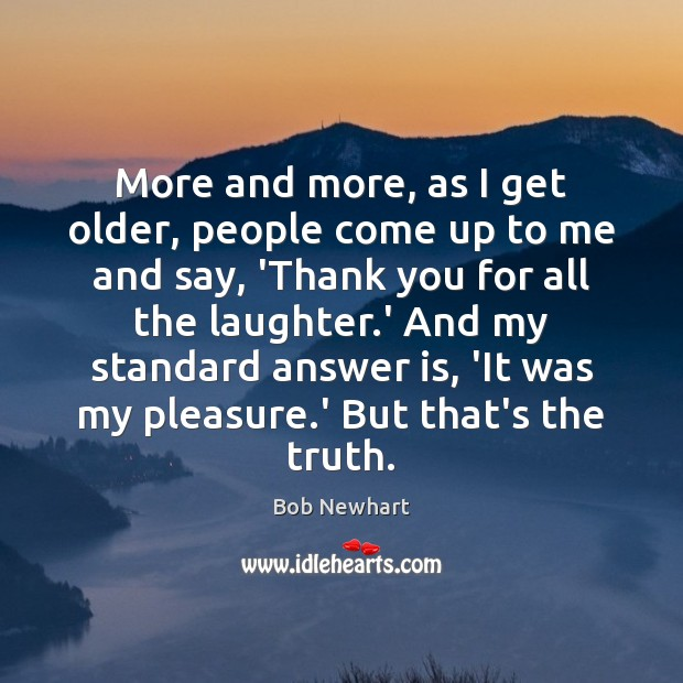 More and more, as I get older, people come up to me Bob Newhart Picture Quote