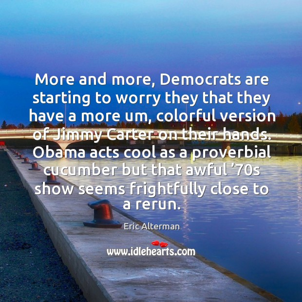 More and more, democrats are starting to worry they that they have a more um Eric Alterman Picture Quote