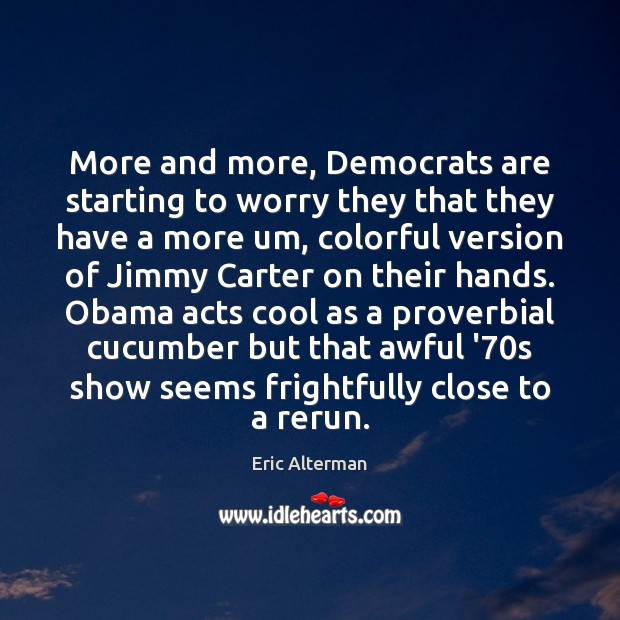 More and more, Democrats are starting to worry they that they have Eric Alterman Picture Quote