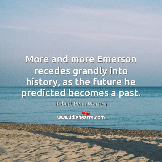 More and more Emerson recedes grandly into history, as the future he Robert Penn Warren Picture Quote