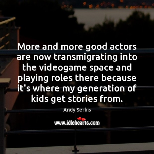 More and more good actors are now transmigrating into the videogame space Andy Serkis Picture Quote