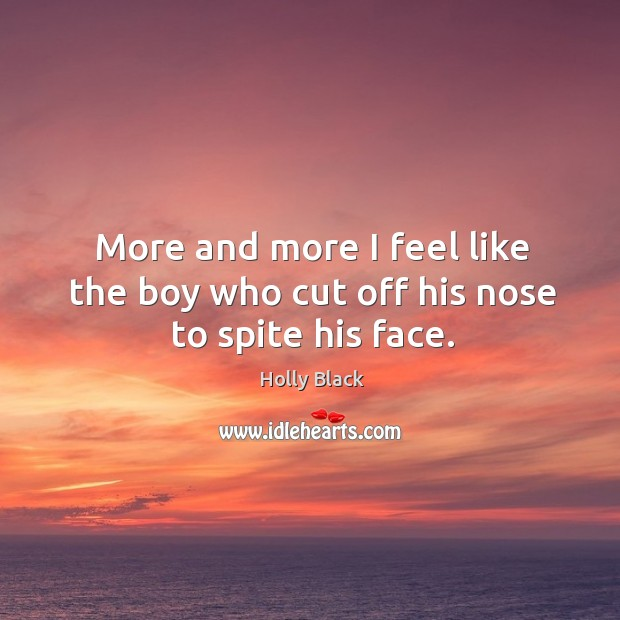 More and more I feel like the boy who cut off his nose to spite his face. Image