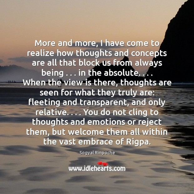 More and more, I have come to realize how thoughts and concepts Sogyal Rinpoche Picture Quote