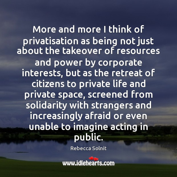 More and more I think of privatisation as being not just about Rebecca Solnit Picture Quote