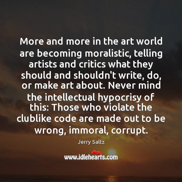 More and more in the art world are becoming moralistic, telling artists Jerry Saltz Picture Quote