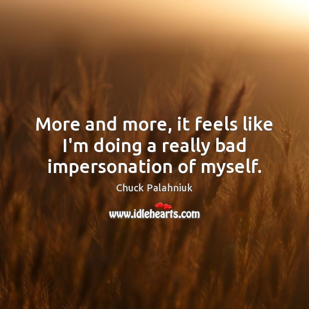 More and more, it feels like I'm doing a really bad impersonation of myself. Chuck Palahniuk Picture Quote