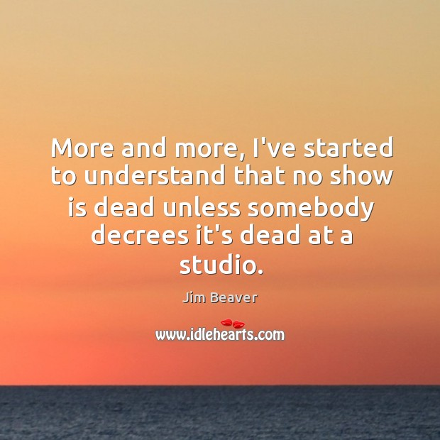 More and more, I've started to understand that no show is dead Jim Beaver Picture Quote