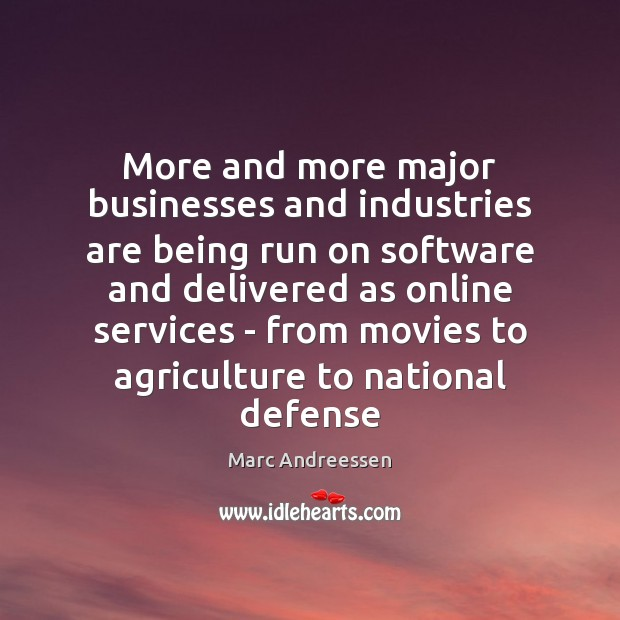 More and more major businesses and industries are being run on software Marc Andreessen Picture Quote