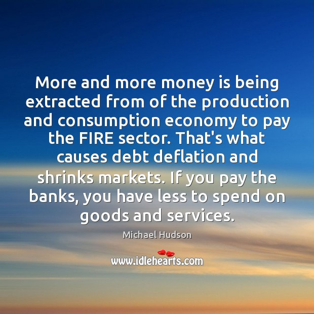 More and more money is being extracted from of the production and Michael Hudson Picture Quote