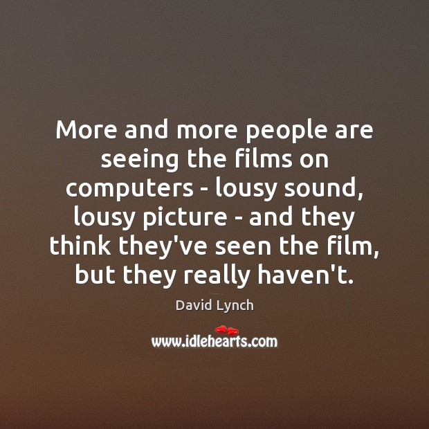 More and more people are seeing the films on computers – lousy David Lynch Picture Quote