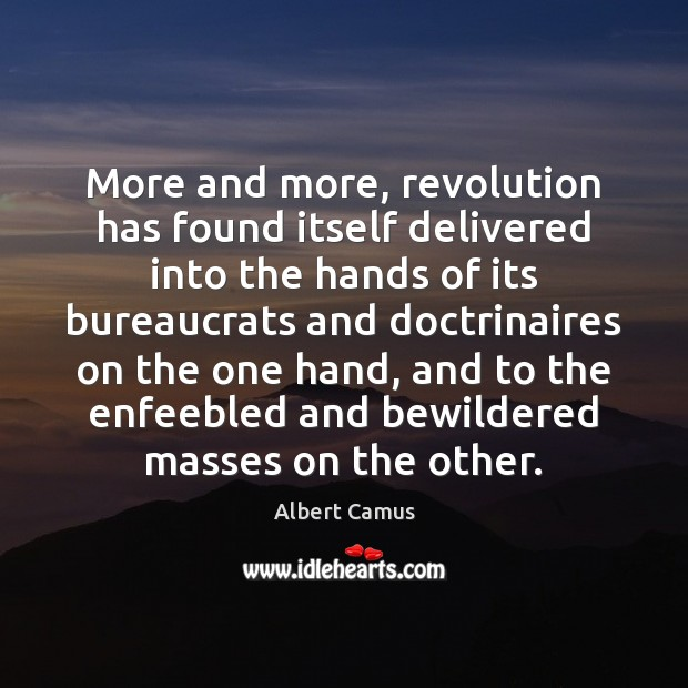 More and more, revolution has found itself delivered into the hands of Albert Camus Picture Quote