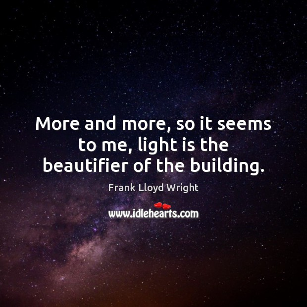 More and more, so it seems to me, light is the beautifier of the building. Frank Lloyd Wright Picture Quote