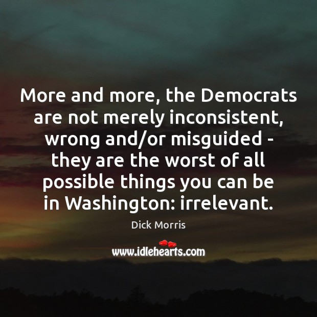 More and more, the Democrats are not merely inconsistent, wrong and/or Dick Morris Picture Quote