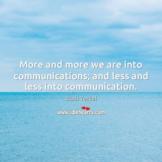 More and more we are into communications; and less and less into communication. Image