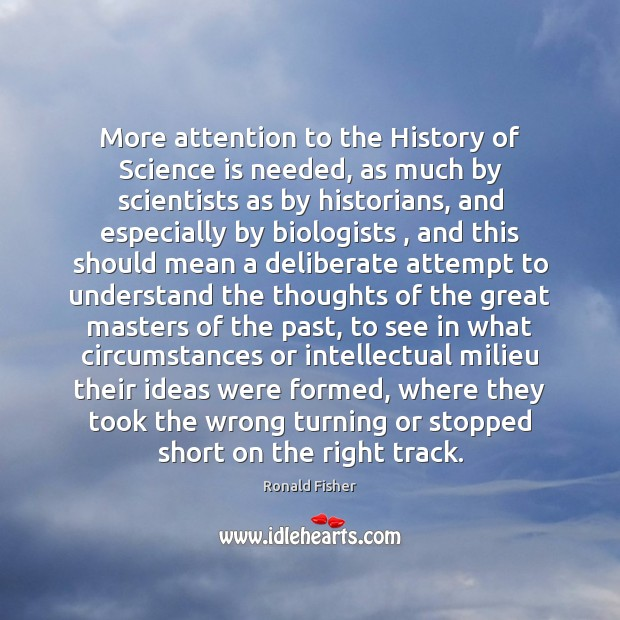 More attention to the History of Science is needed, as much by Ronald Fisher Picture Quote