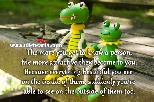 The More You Know A Person, The More Attractive They Become.