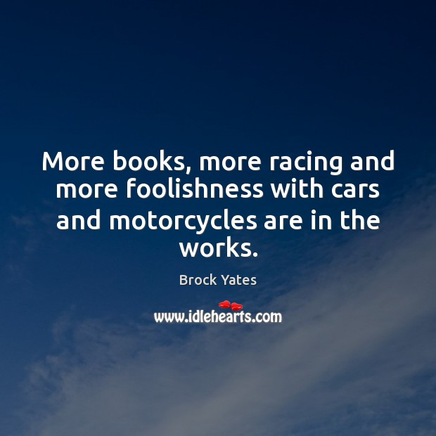 Image, More books, more racing and more foolishness with cars and motorcycles are in the works.