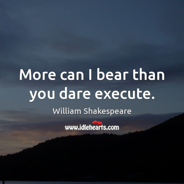 Image, More can I bear than you dare execute.