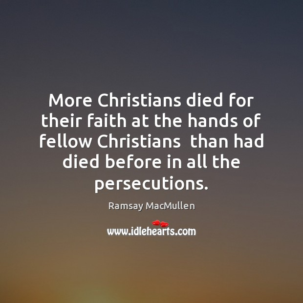 More Christians died for their faith at the hands of fellow Christians Ramsay MacMullen Picture Quote