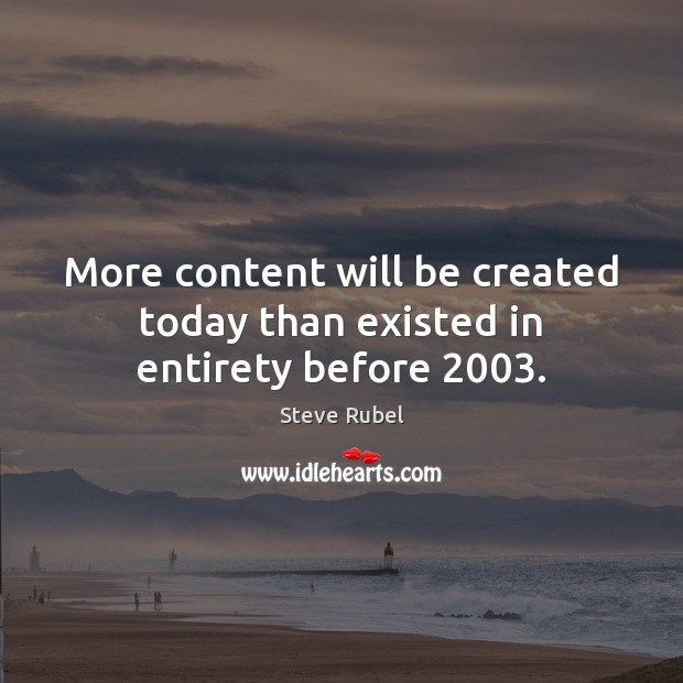 More content will be created today than existed in entirety before 2003. Image