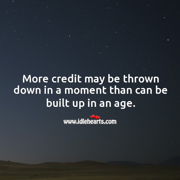 More credit may be thrown down in a moment than can be built up in an age. Image