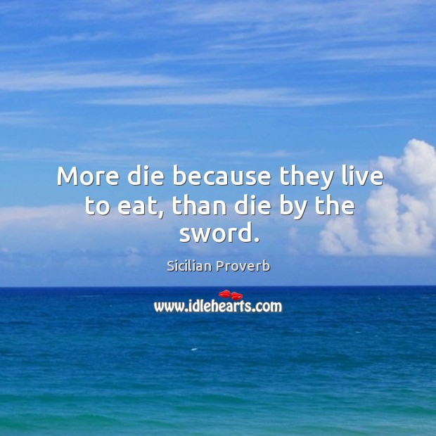 Image, More die because they live to eat, than die by the sword.