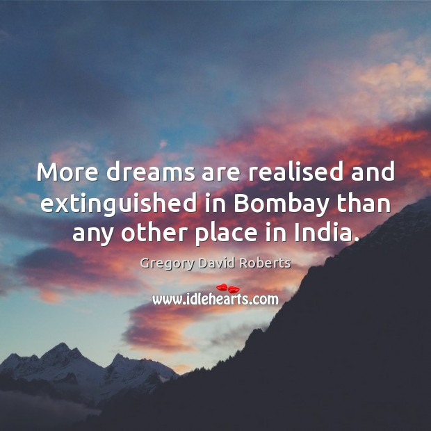 More dreams are realised and extinguished in Bombay than any other place in India. Gregory David Roberts Picture Quote